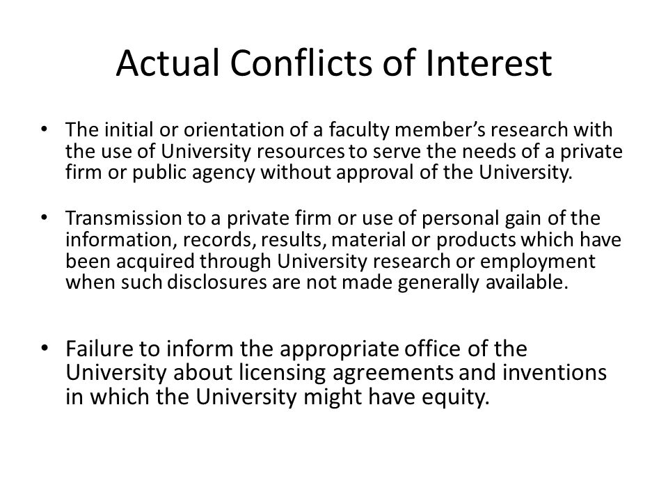 Actual Conflicts of Interest The initial or orientation of a faculty member's research with the use of University resources to serve the needs of a private firm or public agency without approval of the University.