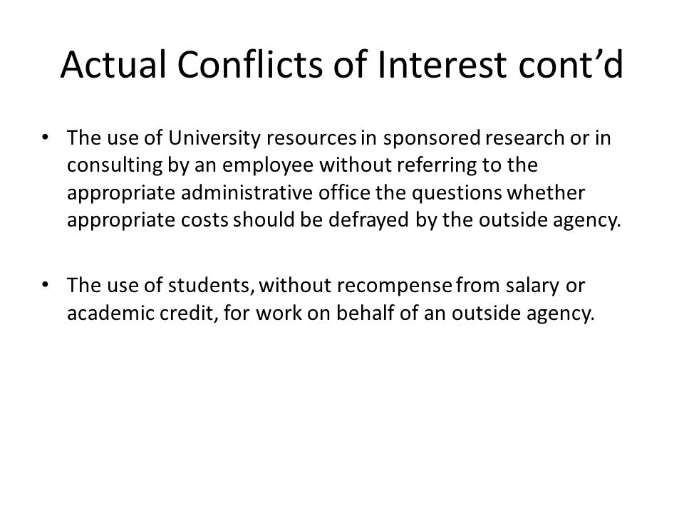 Actual Conflicts of Interest cont'd The use of University resources in sponsored research or in consulting by an employee without referring to the appropriate administrative office the questions whether appropriate costs should be defrayed by the outside agency.