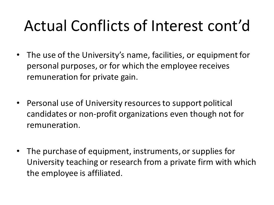 Actual Conflicts of Interest cont'd The use of the University's name, facilities, or equipment for personal purposes, or for which the employee receives remuneration for private gain.