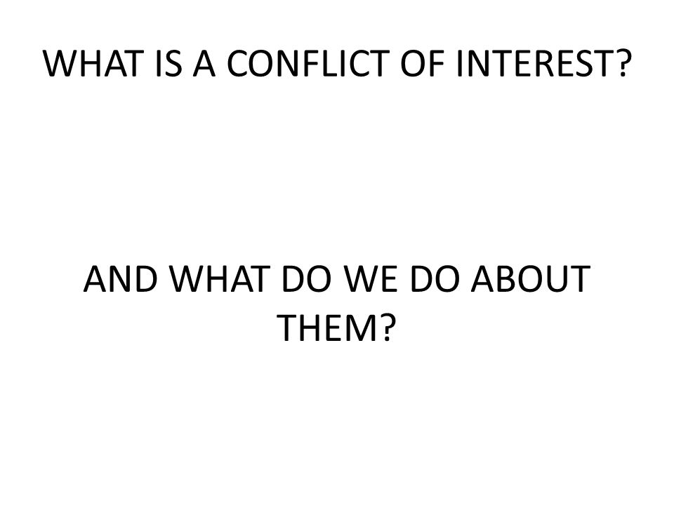WHAT IS A CONFLICT OF INTEREST AND WHAT DO WE DO ABOUT THEM