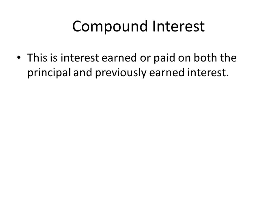 Compound Interest This is interest earned or paid on both the principal and previously earned interest.