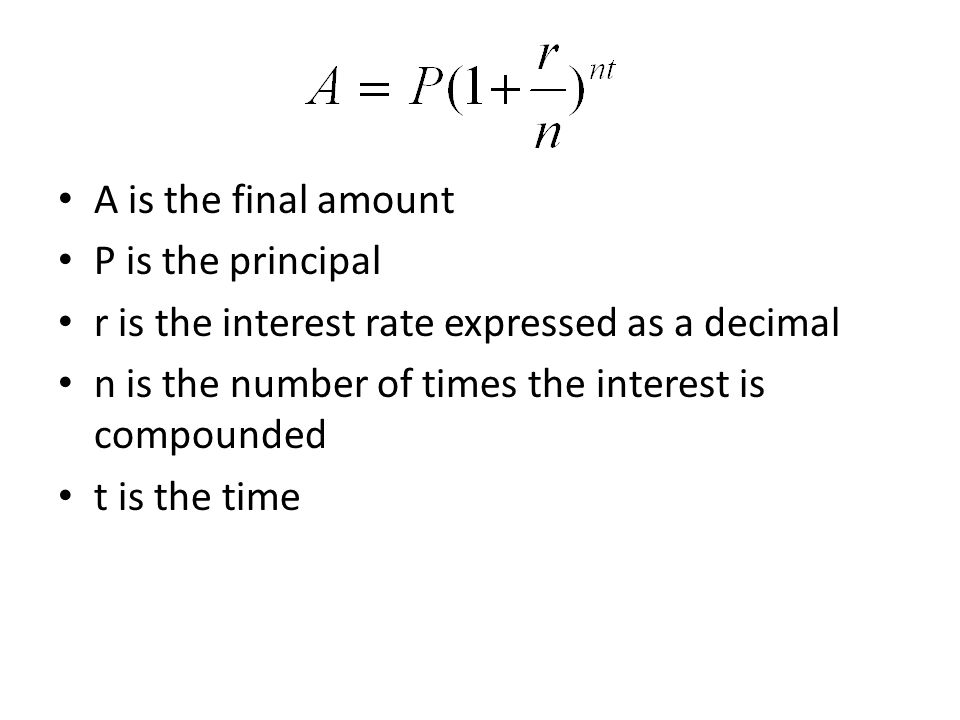 A is the final amount P is the principal r is the interest rate expressed as a decimal n is the number of times the interest is compounded t is the time