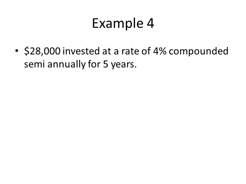 Example 4 $28,000 invested at a rate of 4% compounded semi annually for 5 years.
