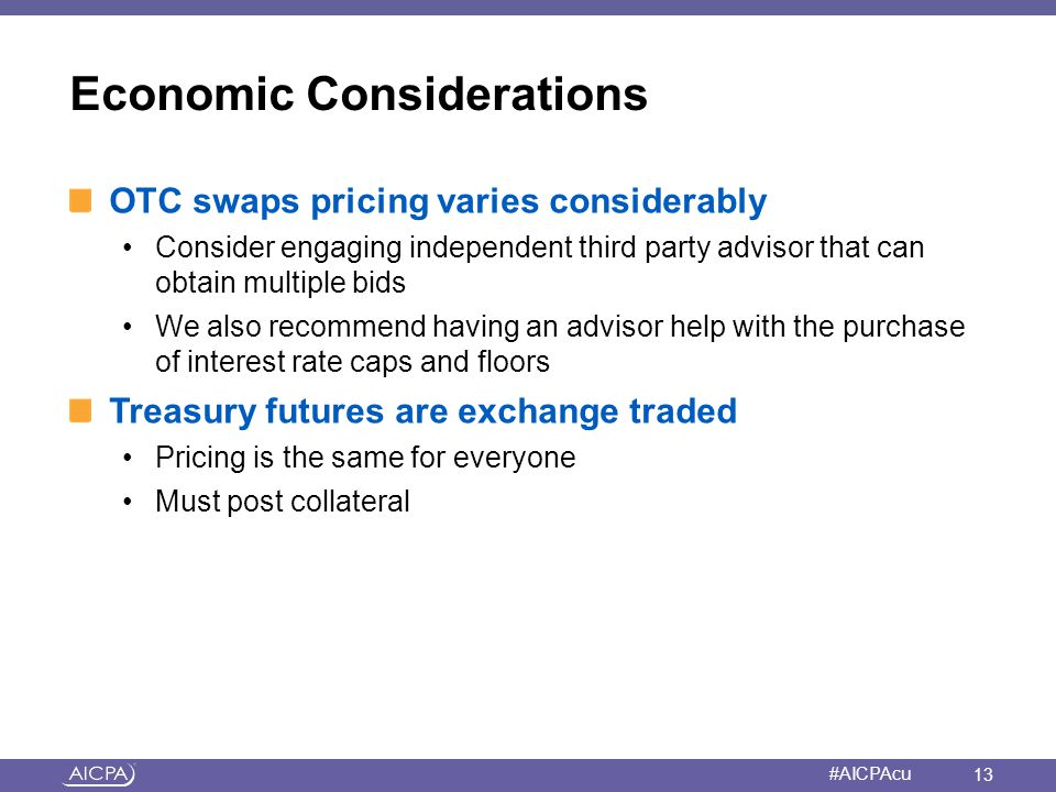 American Institute of CPAs #AICPAcu Economic Considerations OTC swaps pricing varies considerably Consider engaging independent third party advisor th