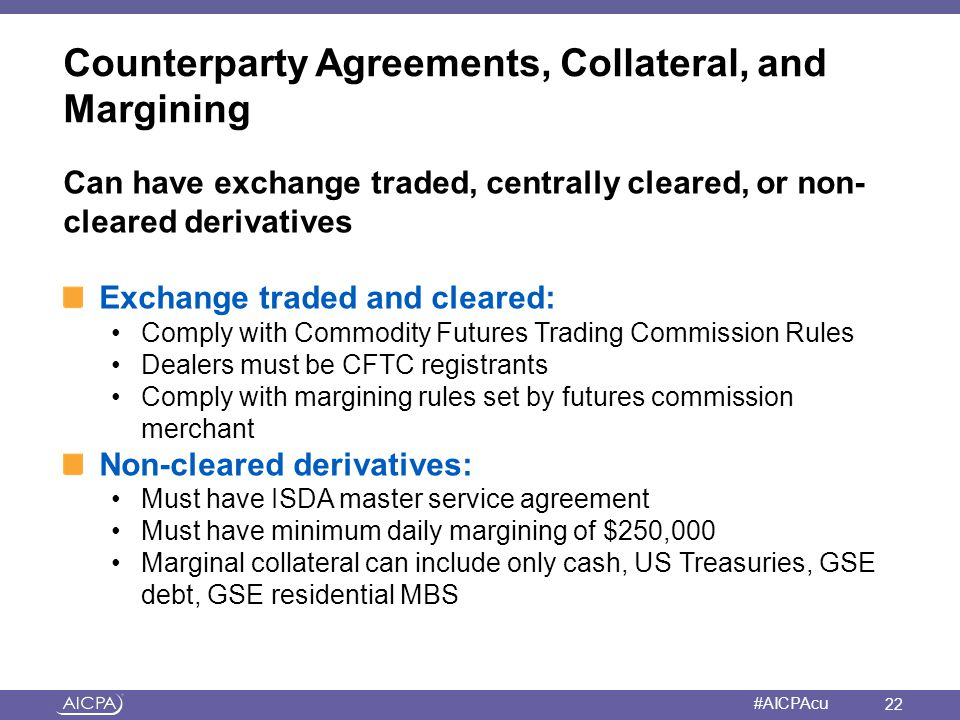 American Institute of CPAs #AICPAcu Counterparty Agreements, Collateral, and Margining Can have exchange traded, centrally cleared, or non- cleared de