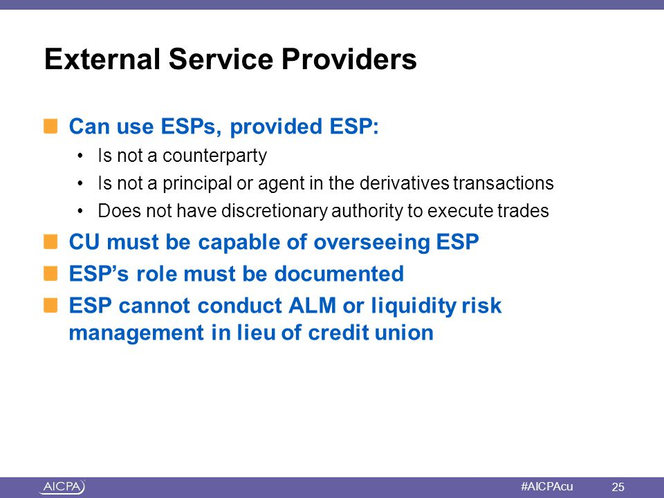 American Institute of CPAs #AICPAcu External Service Providers Can use ESPs, provided ESP: Is not a counterparty Is not a principal or agent in the de