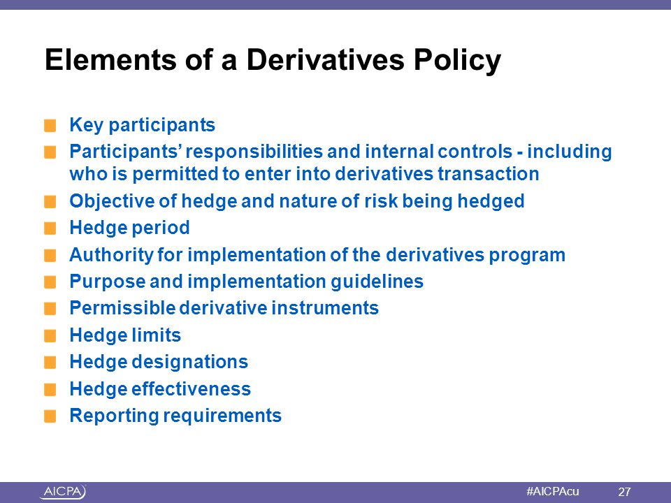 American Institute of CPAs #AICPAcu Elements of a Derivatives Policy Key participants Participants' responsibilities and internal controls - including