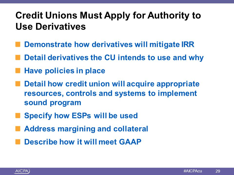 American Institute of CPAs #AICPAcu Credit Unions Must Apply for Authority to Use Derivatives Demonstrate how derivatives will mitigate IRR Detail der