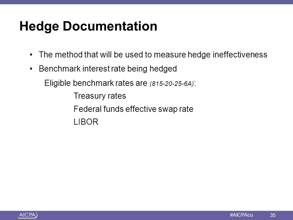 American Institute of CPAs #AICPAcu Hedge Documentation The method that will be used to measure hedge ineffectiveness Benchmark interest rate being he