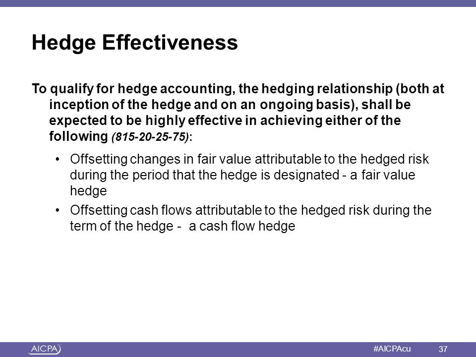 American Institute of CPAs #AICPAcu Hedge Effectiveness To qualify for hedge accounting, the hedging relationship (both at inception of the hedge and