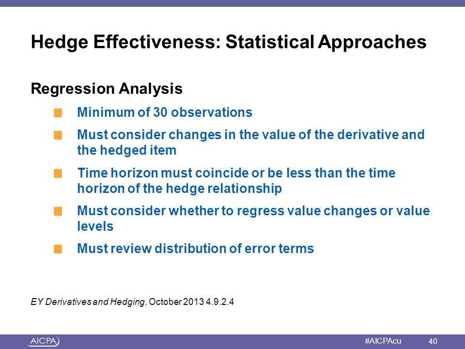 American Institute of CPAs #AICPAcu Hedge Effectiveness: Statistical Approaches Regression Analysis Minimum of 30 observations Must consider changes i
