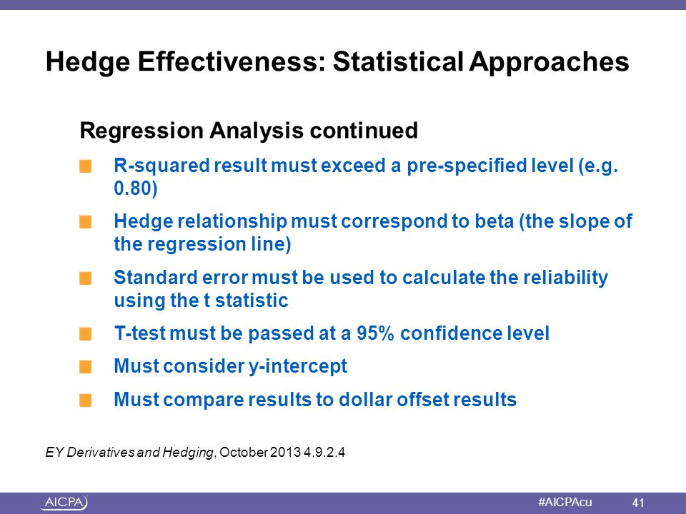 American Institute of CPAs #AICPAcu Hedge Effectiveness: Statistical Approaches Regression Analysis continued R-squared result must exceed a pre-speci