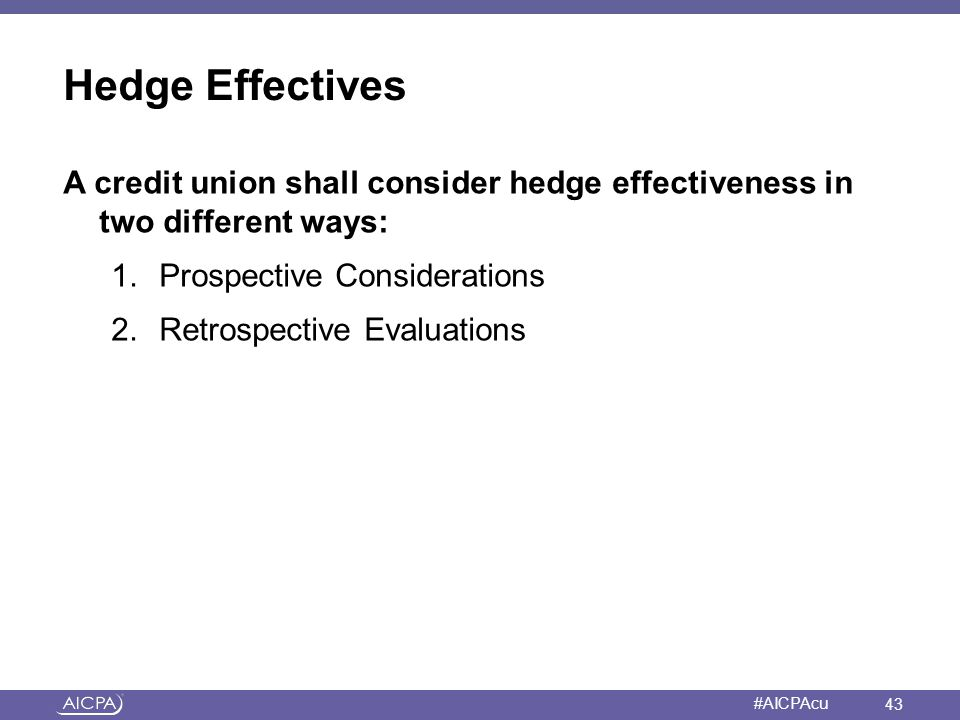 American Institute of CPAs #AICPAcu Hedge Effectives A credit union shall consider hedge effectiveness in two different ways: 1.Prospective Considerat