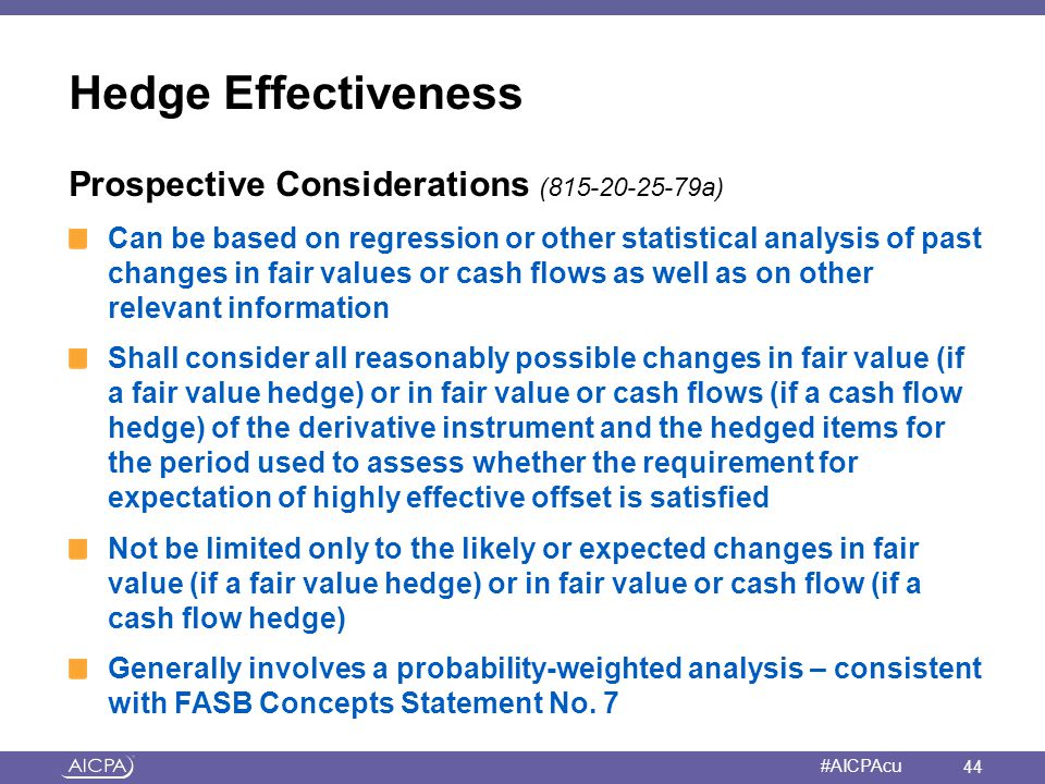American Institute of CPAs #AICPAcu Hedge Effectiveness Prospective Considerations (815-20-25-79a) Can be based on regression or other statistical ana