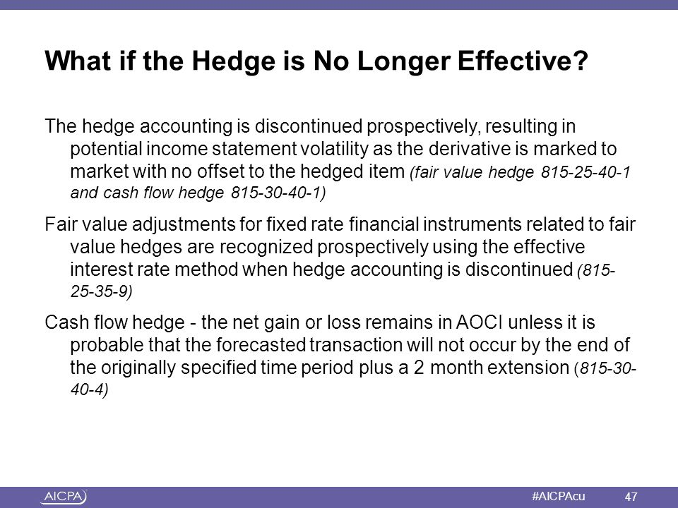 American Institute of CPAs #AICPAcu What if the Hedge is No Longer Effective? The hedge accounting is discontinued prospectively, resulting in potenti