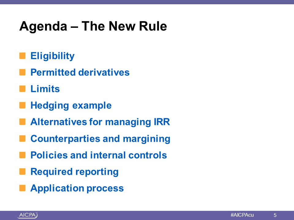 American Institute of CPAs #AICPAcu Agenda – The New Rule Eligibility Permitted derivatives Limits Hedging example Alternatives for managing IRR Count