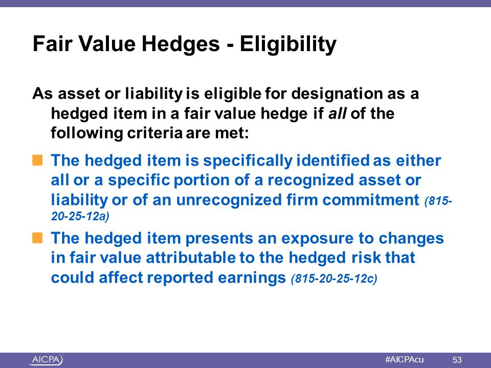 American Institute of CPAs #AICPAcu Fair Value Hedges - Eligibility As asset or liability is eligible for designation as a hedged item in a fair value