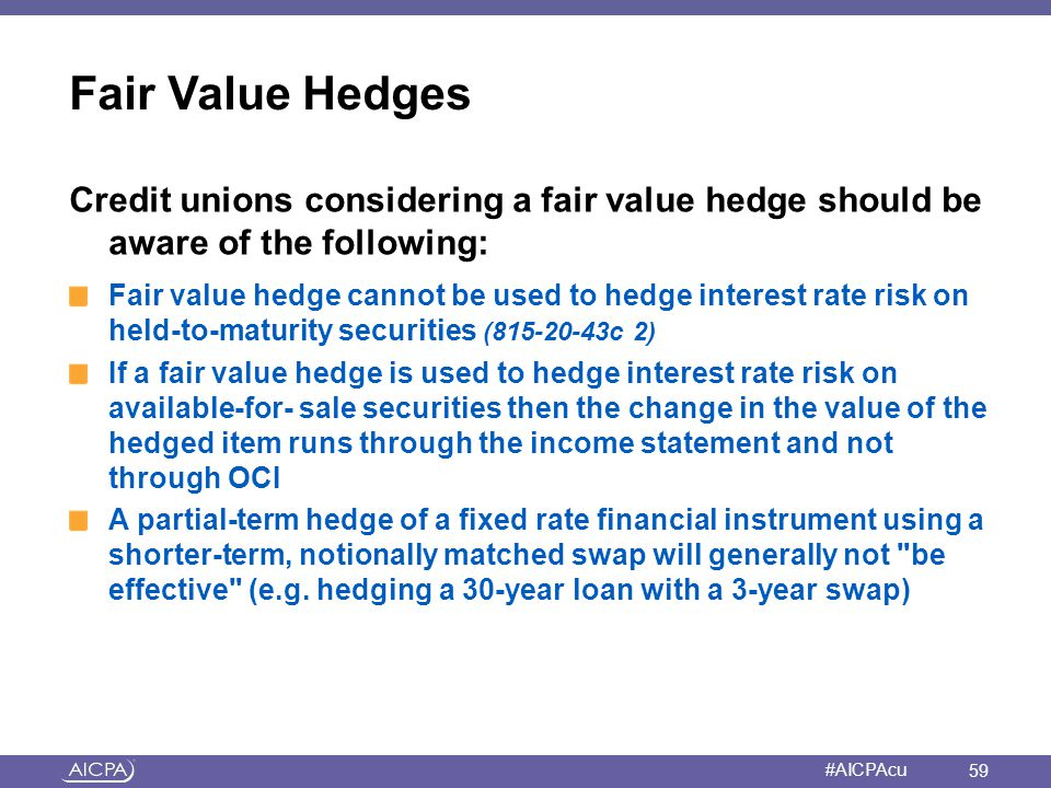 American Institute of CPAs #AICPAcu Fair Value Hedges Credit unions considering a fair value hedge should be aware of the following: Fair value hedge