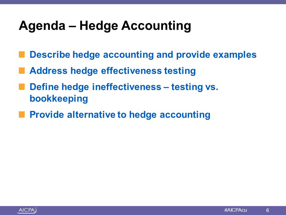 American Institute of CPAs #AICPAcu Agenda – Hedge Accounting Describe hedge accounting and provide examples Address hedge effectiveness testing Defin