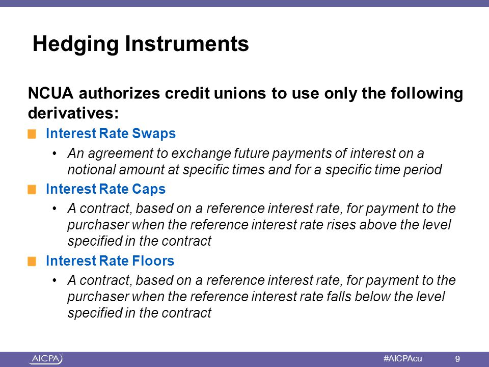 American Institute of CPAs #AICPAcu Cash Flow Hedge: First Payments Method A pay fixed, receive floating interest rate swap is used to hedge against the risk of increasing interest rates for a credit union s money market share accounts Re-pricing beta is 0.50 compared with 60-day LIBOR and money market accounts have an estimated life of 3 years Credit union enters into a 3-year 60-day LIBOR swap with a notional amount of $25 million and quarterly settlements 100