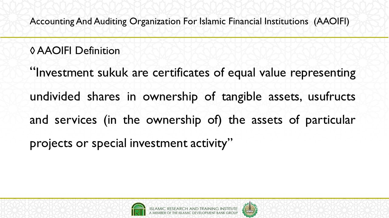 """◊ AAOIFI Definition """" Investment sukuk are certificates of equal value representing undivided shares in ownership of tangible assets, usufructs and se"""