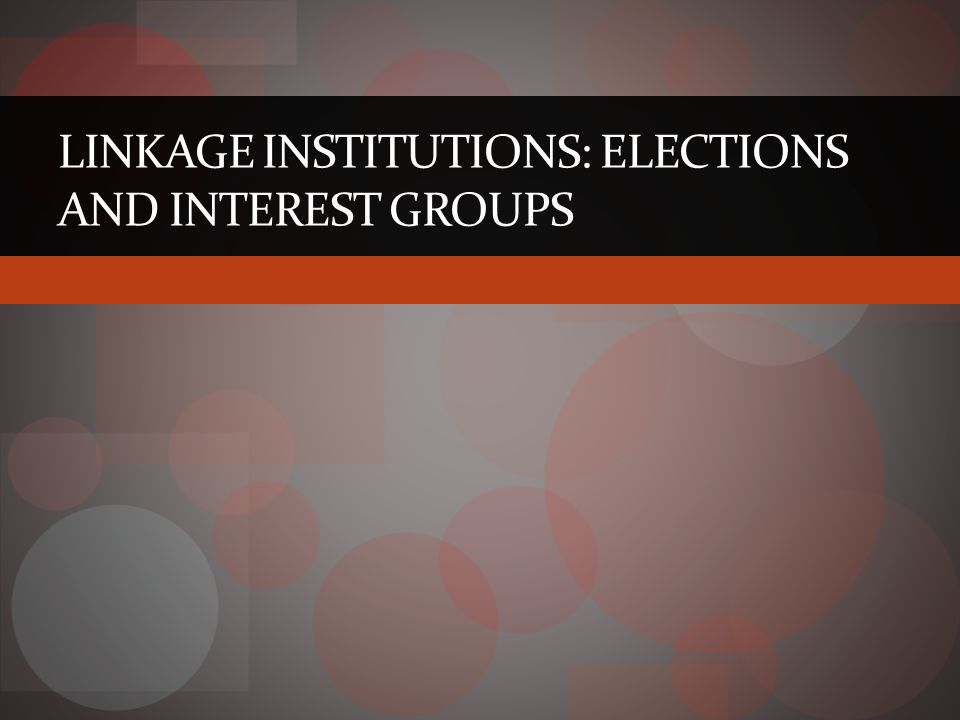 LINKAGE INSTITUTIONS: ELECTIONS AND INTEREST GROUPS