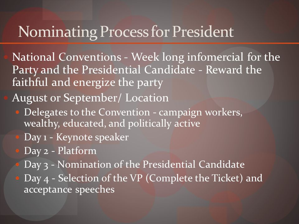 Nominating Process for President National Conventions - Week long infomercial for the Party and the Presidential Candidate - Reward the faithful and energize the party August or September/ Location Delegates to the Convention - campaign workers, wealthy, educated, and politically active Day 1 - Keynote speaker Day 2 - Platform Day 3 - Nomination of the Presidential Candidate Day 4 - Selection of the VP (Complete the Ticket) and acceptance speeches