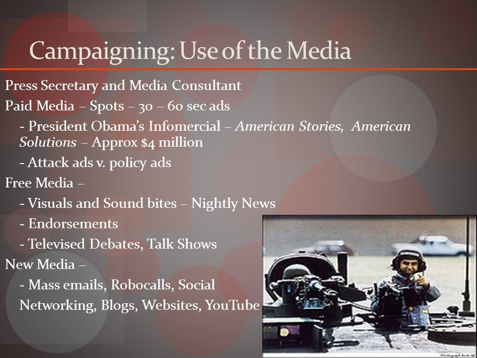 Campaigning: Use of the Media Press Secretary and Media Consultant Paid Media – Spots – 30 – 60 sec ads - President Obama's Infomercial – American Stories, American Solutions – Approx $4 million - Attack ads v.