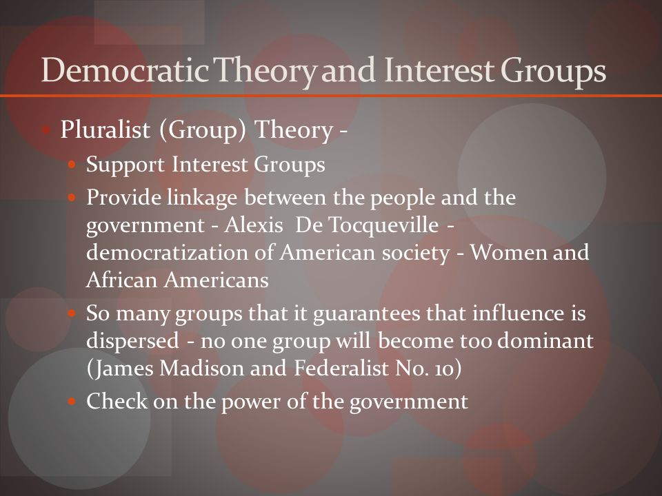 Democratic Theory and Interest Groups Pluralist (Group) Theory - Support Interest Groups Provide linkage between the people and the government - Alexis De Tocqueville - democratization of American society - Women and African Americans So many groups that it guarantees that influence is dispersed - no one group will become too dominant (James Madison and Federalist No.