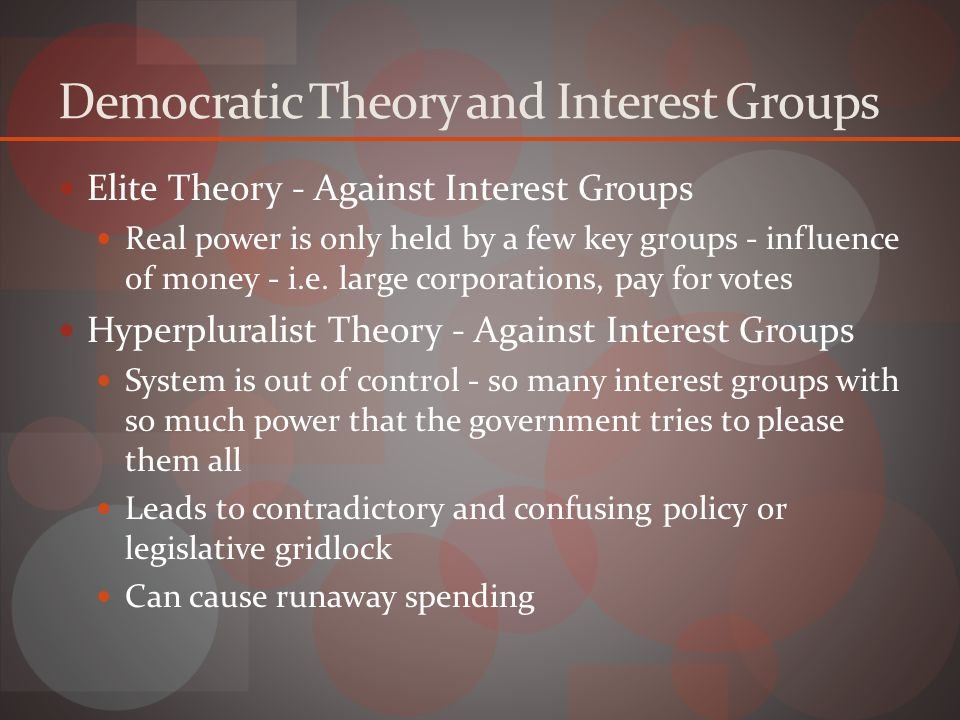 Democratic Theory and Interest Groups Elite Theory - Against Interest Groups Real power is only held by a few key groups - influence of money - i.e.