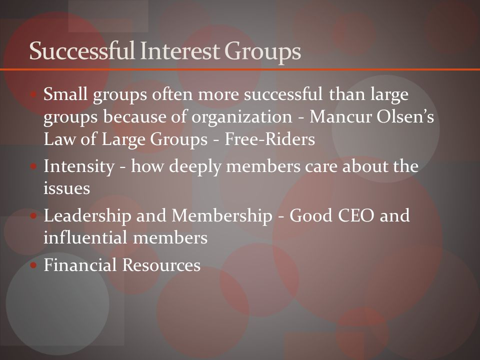 Successful Interest Groups Small groups often more successful than large groups because of organization - Mancur Olsen's Law of Large Groups - Free-Riders Intensity - how deeply members care about the issues Leadership and Membership - Good CEO and influential members Financial Resources