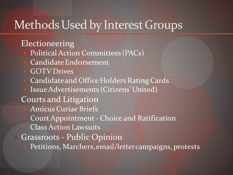 Methods Used by Interest Groups Electioneering Political Action Committees (PACs) Candidate Endorsement GOTV Drives Candidate and Office Holders Rating Cards Issue Advertisements (Citizens' United) Courts and Litigation Amicus Curiae Briefs Court Appointment - Choice and Ratification Class Action Lawsuits Grassroots - Public Opinion Petitions, Marchers, email/letter campaigns, protests