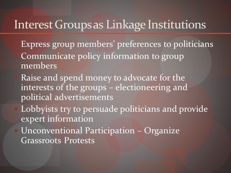 Interest Groups as Linkage Institutions Express group members' preferences to politicians Communicate policy information to group members Raise and spend money to advocate for the interests of the groups – electioneering and political advertisements Lobbyists try to persuade politicians and provide expert information Unconventional Participation – Organize Grassroots Protests