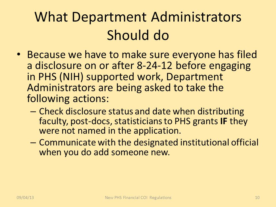 What Department Administrators Should do Because we have to make sure everyone has filed a disclosure on or after 8-24-12 before engaging in PHS (NIH) supported work, Department Administrators are being asked to take the following actions: – Check disclosure status and date when distributing faculty, post-docs, statisticians to PHS grants IF they were not named in the application.