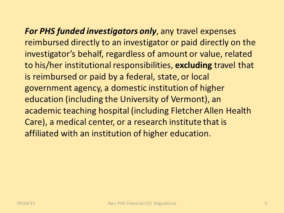 For PHS funded investigators only, any travel expenses reimbursed directly to an investigator or paid directly on the investigator's behalf, regardless of amount or value, related to his/her institutional responsibilities, excluding travel that is reimbursed or paid by a federal, state, or local government agency, a domestic institution of higher education (including the University of Vermont), an academic teaching hospital (including Fletcher Allen Health Care), a medical center, or a research institute that is affiliated with an institution of higher education.