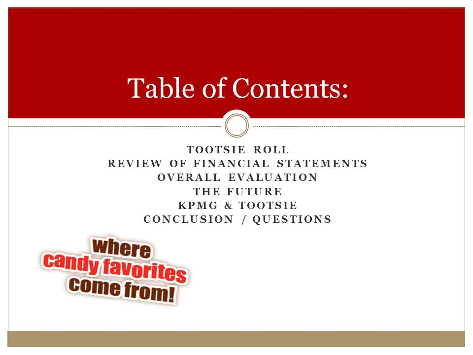 TOOTSIE ROLL REVIEW OF FINANCIAL STATEMENTS OVERALL EVALUATION THE FUTURE KPMG & TOOTSIE CONCLUSION / QUESTIONS Table of Contents: