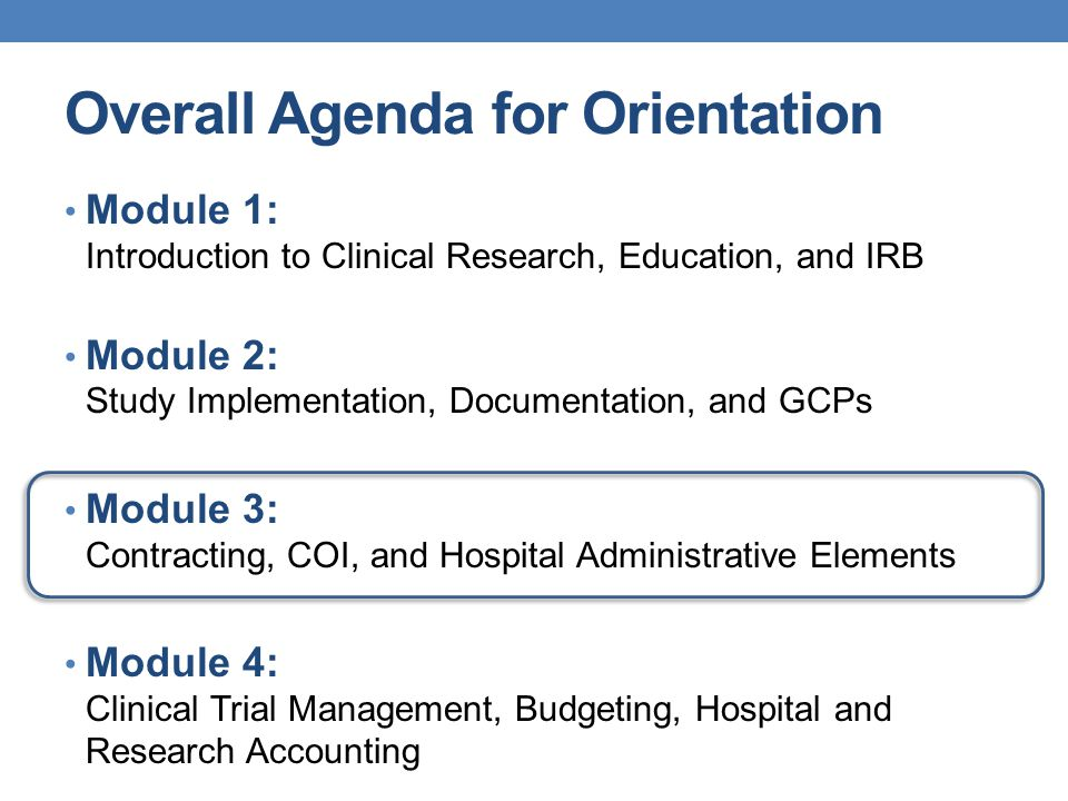 Overall Agenda for Orientation Module 1: Introduction to Clinical Research, Education, and IRB Module 2: Study Implementation, Documentation, and GCPs