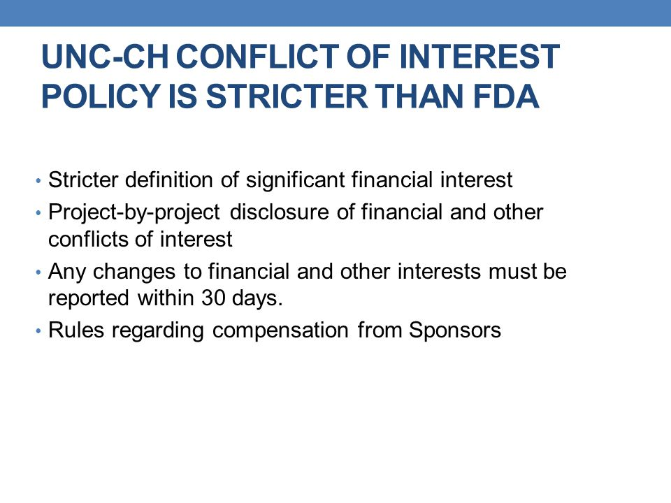 UNC-CH CONFLICT OF INTEREST POLICY IS STRICTER THAN FDA Stricter definition of significant financial interest Project-by-project disclosure of financi