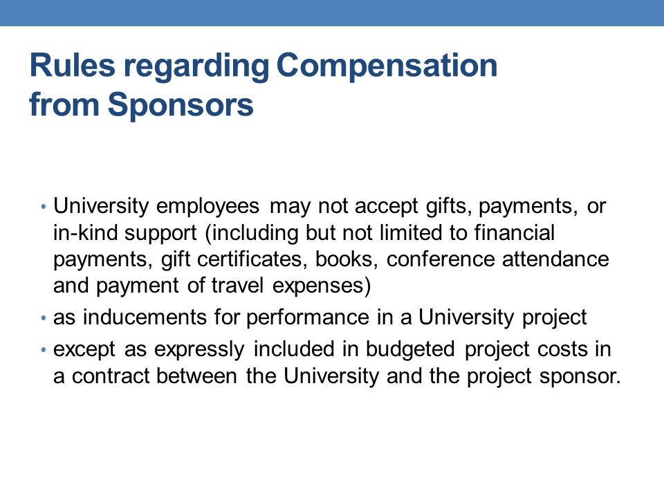 Rules regarding Compensation from Sponsors University employees may not accept gifts, payments, or in-kind support (including but not limited to finan