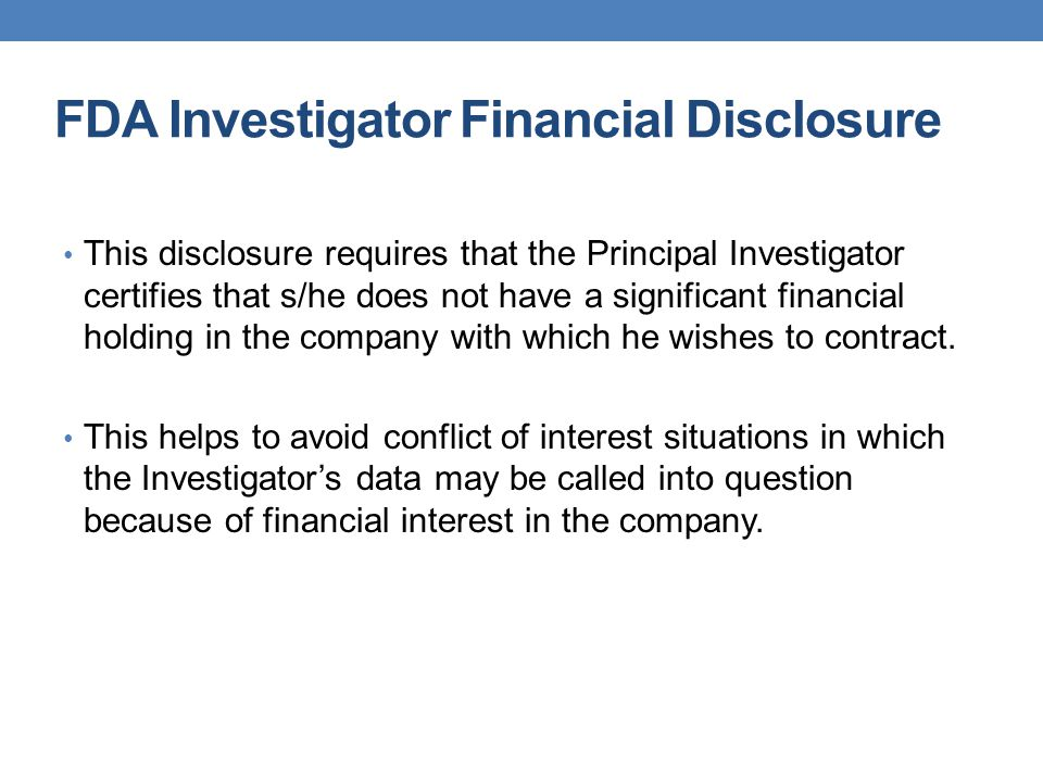 FDA Investigator Financial Disclosure This disclosure requires that the Principal Investigator certifies that s/he does not have a significant financi