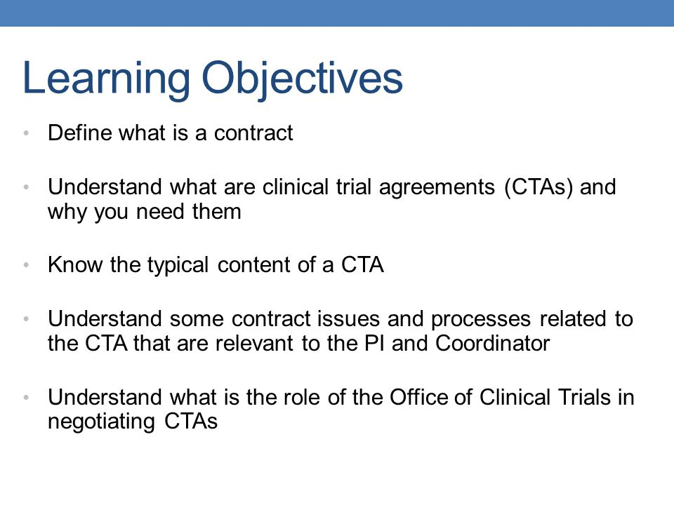 Learning Objectives Define what is a contract Understand what are clinical trial agreements (CTAs) and why you need them Know the typical content of a