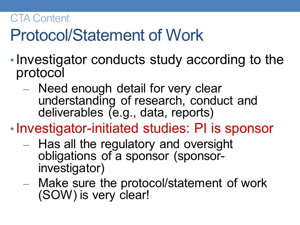 CTA Content Protocol/Statement of Work Investigator conducts study according to the protocol – Need enough detail for very clear understanding of rese