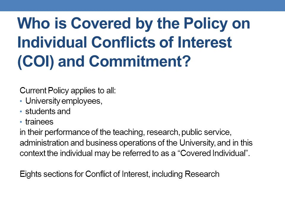 Who is Covered by the Policy on Individual Conflicts of Interest (COI) and Commitment? Current Policy applies to all: University employees, students a