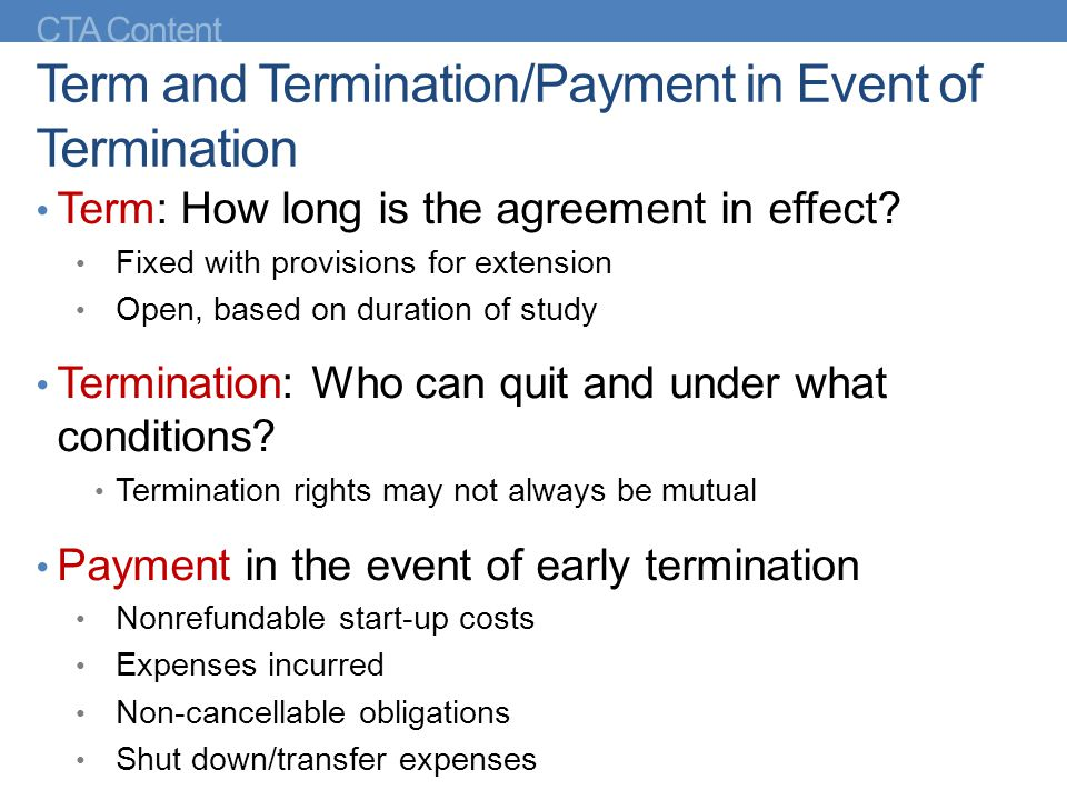CTA Content Term and Termination/Payment in Event of Termination Term: How long is the agreement in effect? Fixed with provisions for extension Open,
