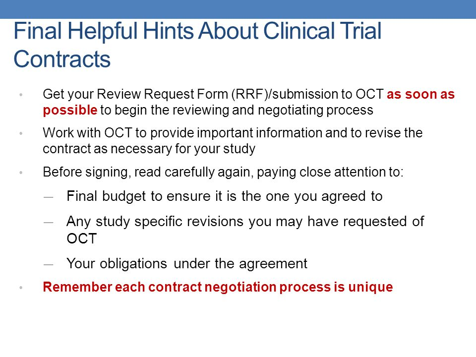 Final Helpful Hints About Clinical Trial Contracts Get your Review Request Form (RRF)/submission to OCT as soon as possible to begin the reviewing and