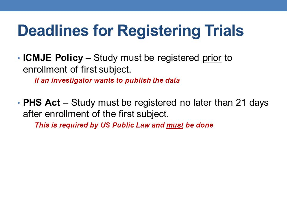 Deadlines for Registering Trials ICMJE Policy – Study must be registered prior to enrollment of first subject. If an investigator wants to publish the