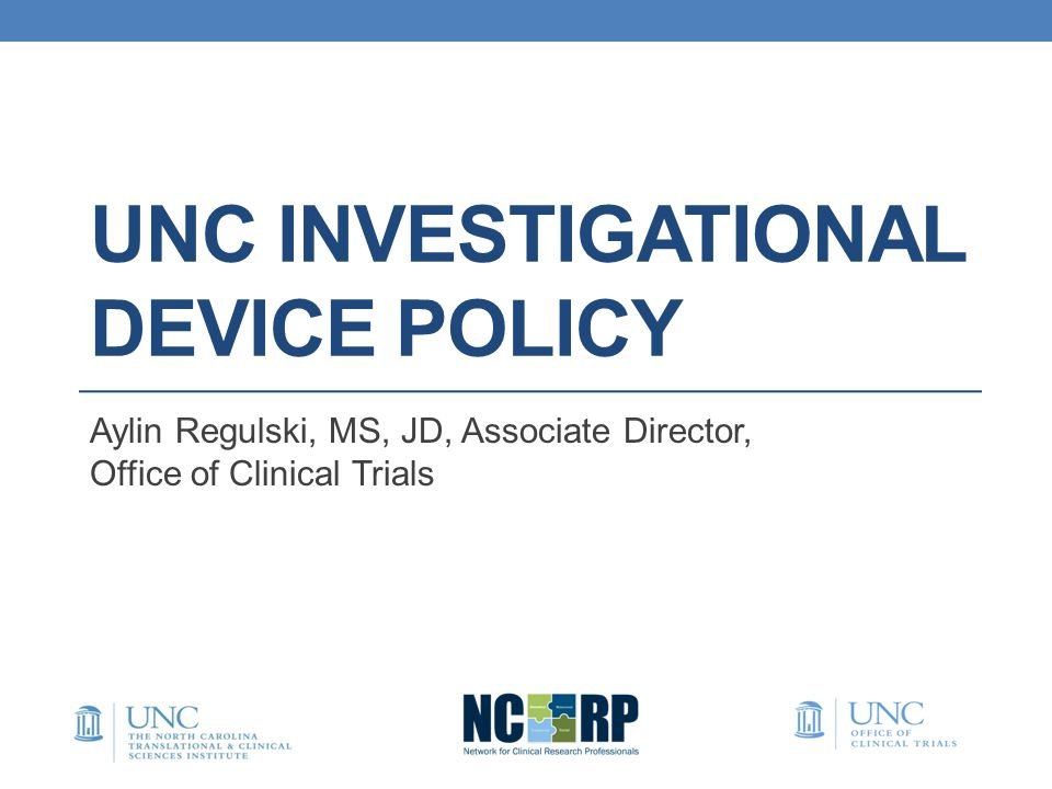 UNC INVESTIGATIONAL DEVICE POLICY Aylin Regulski, MS, JD, Associate Director, Office of Clinical Trials
