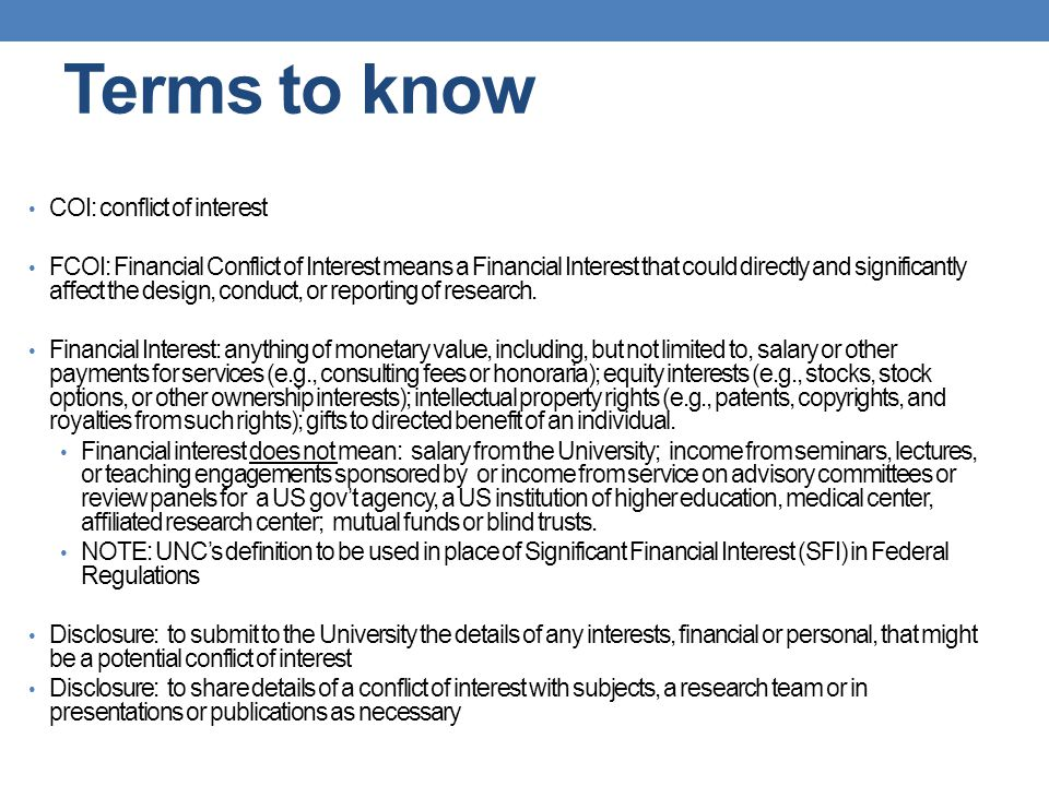 Terms to know COI: conflict of interest FCOI: Financial Conflict of Interest means a Financial Interest that could directly and significantly affect t
