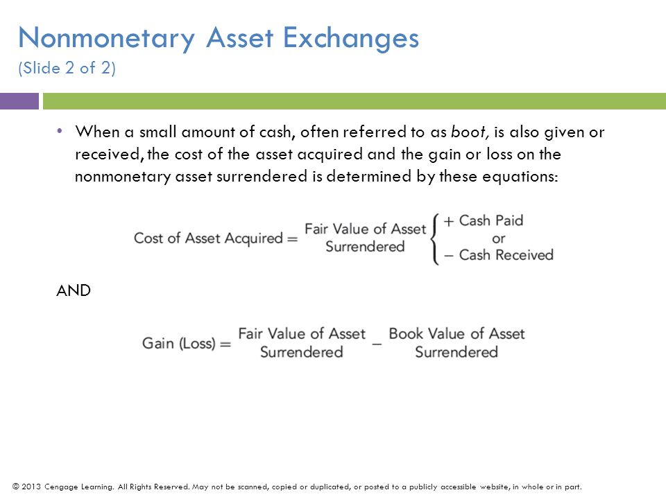 When a small amount of cash, often referred to as boot, is also given or received, the cost of the asset acquired and the gain or loss on the nonmonetary asset surrendered is determined by these equations: AND © 2013 Cengage Learning.