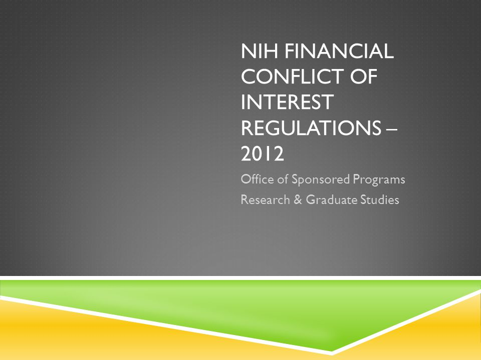 NIH FINANCIAL CONFLICT OF INTEREST REGULATIONS – 2012 Office of Sponsored Programs Research & Graduate Studies